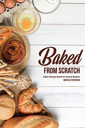Baked from Scratch: Bake Recipe Book for Home Bakers by Martha Stephenson