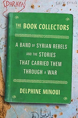 Book Cover: The Book Collectors: A Band of Syrian Rebels and the Stories That Carried Them Through a War