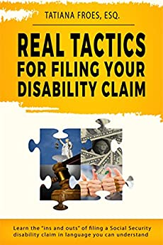 "Real Tactics For Filing Your Disability Claim: Learn the ""Ins and Outs"" of Filing a Social Security Disability Claim in Language You Can Understand by [Fróes, Tatiana M.]"