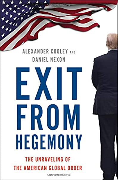 Exit From Hegemony The Unraveling Of The American Global Order Cooley Alexander Nexon Daniel 9780190916473 Books
