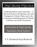 Gardening Indoors and Under Glass - A Practical Guide to the Planting, Care and Propagation of House Plants, and to the Construction and Management of Hotbed, Coldframe and Small Greenhouse