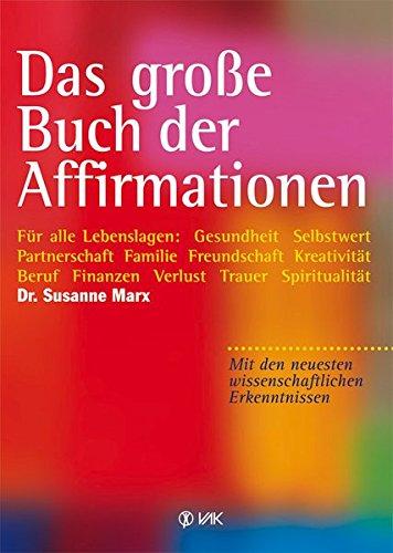 Das große Buch der Affirmationen: Für alle Lebenslagen: Gesundheit – Selbstwert – Partnerschaft – Familie – Freundschaft – Kreativität – Beruf – neuesten wissenschaftlichen Erkenntnissen!
