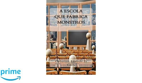 A Escola que Fabrica Monstros (Colecao Filosofos do Nosso Tempo) (Volume 3) (Portuguese Edition): Cleberson Eduardo da Costa: 9781974426485: Amazon.com: ...
