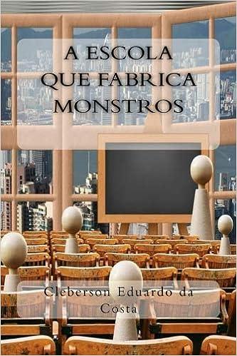 A Escola que Fabrica Monstros (Colecao Filosofos do Nosso Tempo) (Volume 3) (Portuguese Edition) (Portuguese) 1st Edition
