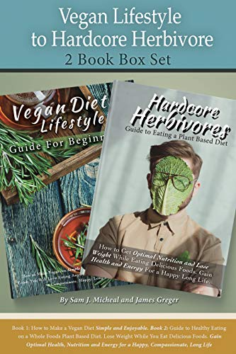 Vegan Lifestyle to Hardcore Herbivore 2 Book Box Set: Book 1: How to Make a Vegan Diet Simple and Enjoyable. Book 2: Guide to Optimal Health, Eating a Whole Foods Plant Based Diet by Sam J. Micheal, James Greger