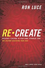 Recreate: Building a Culture in Your Home Stronger than the Culture Deceiving Your Kids - Small-Group Study Guide