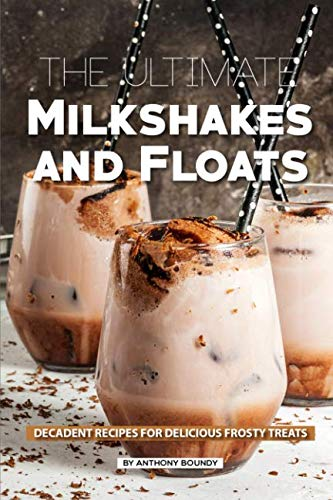 The Ultimate Milkshakes and Floats: Decadent Recipes for Delicious Frosty Treats by Anthony Boundy