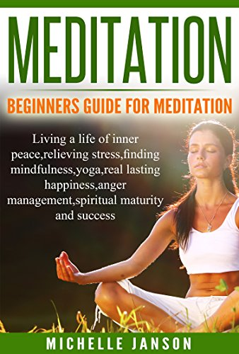Meditation:Beginners Guide for Meditation - Living a life of inner peace,relieving stress,finding mindfulness,yoga,real lasting happiness,anger management,spritual maturity and suc