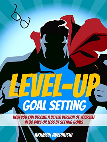 Level-Up Goal Setting: How You Can Become a Better Version of Yourself in 30 Days or Less by Setting Goals (Personal Development Free)