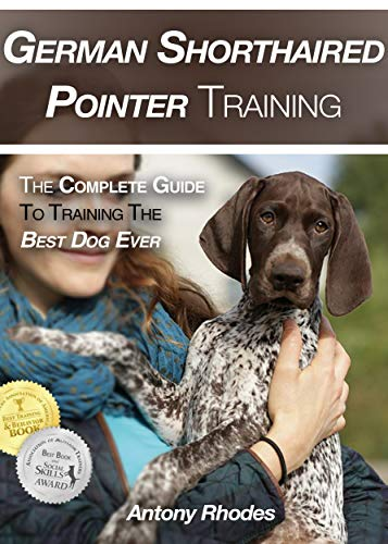 German Shorthaired Pointer Training: The Complete Guide To Training the Best Dog Ever by [Rhodes, Antony]