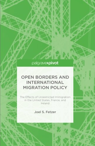 Open Borders and International Migration Policy: The Effects of Unrestricted Immigration in the United States, France, and Ireland (Immigration And Crime In The United States)