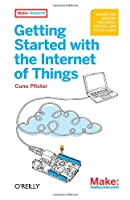 Getting Started with the Internet of Things: Connecting Sensors and Microcontrollers to the Cloud Front Cover