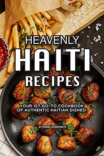 Heavenly Haiti Recipes: Your 1st Go-To Cookbook of Authentic Haitian Dishes!