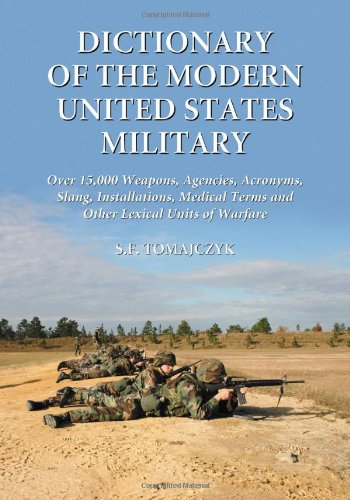 Dictionary Of The Modern United States Military: Over 15,000 Weapons, Agencies, Acronyms, Slang, Installations, Medical