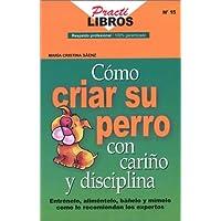 Como Criar su Perro con Carino y Disciplina (Spanish Edition)