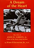 img - for A Dream of the Heart: The Life of John H. Gibbon, Jr. Father of the Heart-Lung Machine book / textbook / text book