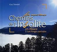 Les nouveaux chemins de l'insolite en Alsace : Volume 2, Les Vosges centrales par Guy Trendel