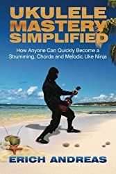 Ukulele Mastery Simplified: How Anyone Can Quickly Become a Strumming, Chords, and Melodic Uke Ninja by Erich Andreas (2015-04-09)