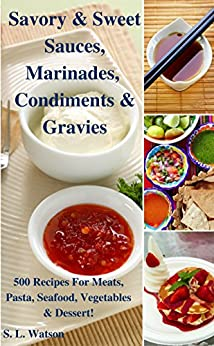 Savory & Sweet Sauces, Marinades, Condiments & Gravies: 500 Recipes for Meats, Pasta, Seafood, Vegetables & Desserts! (Southern Cooking Recipes Book 34) by [Watson, S. L.]