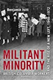 Militant Minority : Militant Workers and Political Change in British Columbia, Isitt, Benjamin, 1442641940
