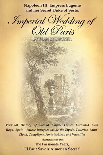 Napoleon III, Empress Eugenie and Her Secret Duke of Sesto: Imperial Wedding of Old Paris- Personal History of Second Em