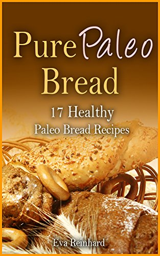 Pure Paleo Bread:17 Healthy Paleo Bread Recipes (Paleo Diet, Paleo Bread, Caveman Diet, Natural Food, Healthy Living, Baking) by [Reinhard, Eva]