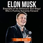 Elon Musk: Biography of the Billionaire Tech Mogul Who is Pushing Humanity Forward | Dan Scott
