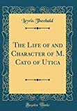 The Life of and Character of M. Cato of Utica (Classic Reprint)