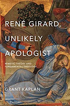 René Girard, Unlikely Apologist: Mimetic Theory and FuNDACmental Theology by [Kaplan, Grant]