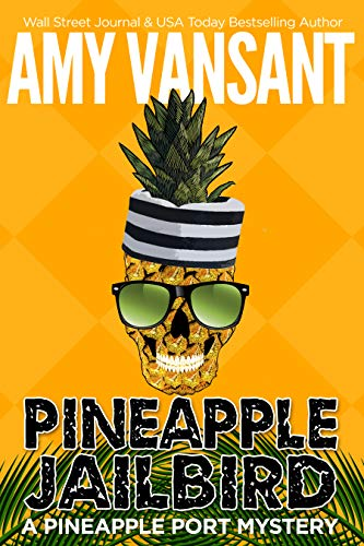 Pineapple Jailbird: A Pineapple Port Mystery: Book Eight - A funny, thrilling & cozy (ish) mystery (Pineapple Port Mysteries 8) by [Vansant, Amy]
