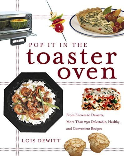 Pop It in the Toaster Oven: From Entrees to Desserts, More Than 250 Delectable, Healthy, and Convenient Recipes (Best Convection Oven Recipes)