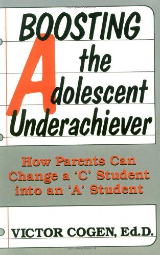 """Boosting the Adolescent Underachiever: How Busy Parents Can Change a """"C"""" Student in an an """"A"""" Student"""