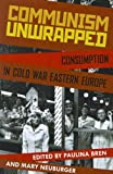 Communism Unwrapped : Consumption in Cold War Eastern Europe, , 0199827656