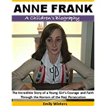 Anne Frank - A Children's Biography: The Incredible Story of a Young Girl's Courage and Faith Through the Horrors of the Nazi Persecution