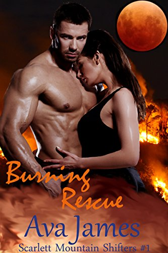 Burning Rescue: Scarlett Mountain Shifters Book One (Scarlett Mountain Firefighter Werebear Shifters 1) by [James, Ava]