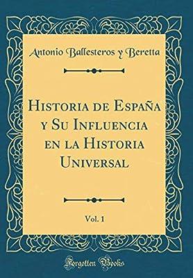 Historia de España y Su Influencia en la Historia Universal, Vol. 1 Classic Reprint: Amazon.es: Beretta, Antonio Ballesteros y: Libros