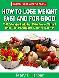 How to Lose Weight Fast and For Good - 50 Vegetable Dishes That Make Weight Loss Easy (Amazing Recipes to Lose Weight Book 2)