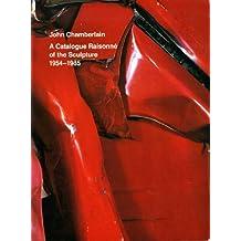 John Chamberlain: A Catalogue Raisonne of the Sculpture, 1954-1985