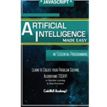 Javascript Artificial Intelligence: Made Easy, w/ Essential Programming; Create your * Problem Solving * Algorithms! TODAY! w/ Machine Learning & Data Structures