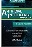 img - for Javascript Artificial Intelligence: Made Easy, w/ Essential Programming; Create your * Problem Solving * Algorithms! TODAY! w/ Machine Learning & Data ... engineering, r programming, iOS development) book / textbook / text book