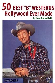 "50 Best ""B"" Westerns Hollywood Ever Made (50 Finest Films Book 2) by [Reid, John Howard]"