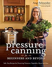 Pressure Canning for Beginners and Beyond: Safe, Easy Recipes for Preserving Tomatoes, Vegetables, Beans and M