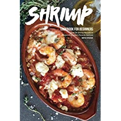 Shrimp Cookbook for Beginners: Over 25 Shrimp Recipes to Prepare Everyone's Favorite Seafood