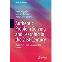 Authentic Problem Solving and Learning in the 21st Century: Perspectives from Singapore and Beyond (Education...