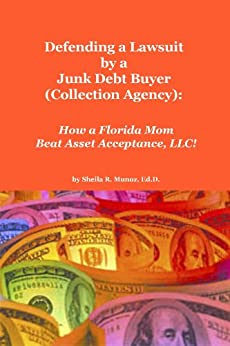 Defending a Lawsuit by a Junk Debt Buyer (Collection Agency): How a Florida Mom Beat Asset Acceptance, LLC!! by [Munoz, Sheila]