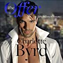 The Offer: An Alpha Billionaire Romance Audiobook by Charlotte Byrd Narrated by Christie Smith