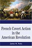 French Covert Action in the American Revolution, James Potts, 0595361471