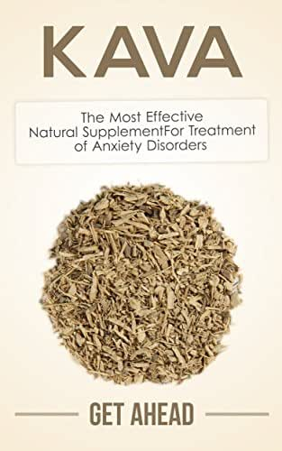 Kava: The Most Effective Natural Supplement For Treatment of Anxiety Disorders (Kratom, Kratom For Beginners, Nootropics, Brain Supplements, Anxiety, Anxiety ... Help, Modafinil, Phenibut, Piracetam, Kava)