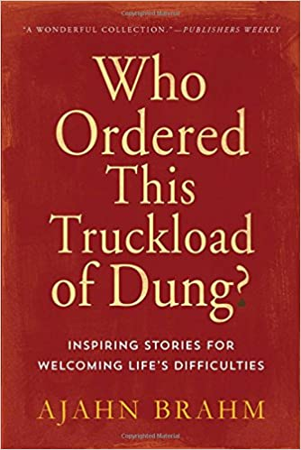 Who Ordered This Truckload Of Dung Inspiring Stories For Welcoming Lifes Difficulties By Ajahn Brahm