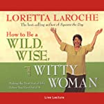 How to Be a Wild, Wise, and Witty Woman: Making the Most Out of Life Before You Run Out of It | Loretta LaRoche
